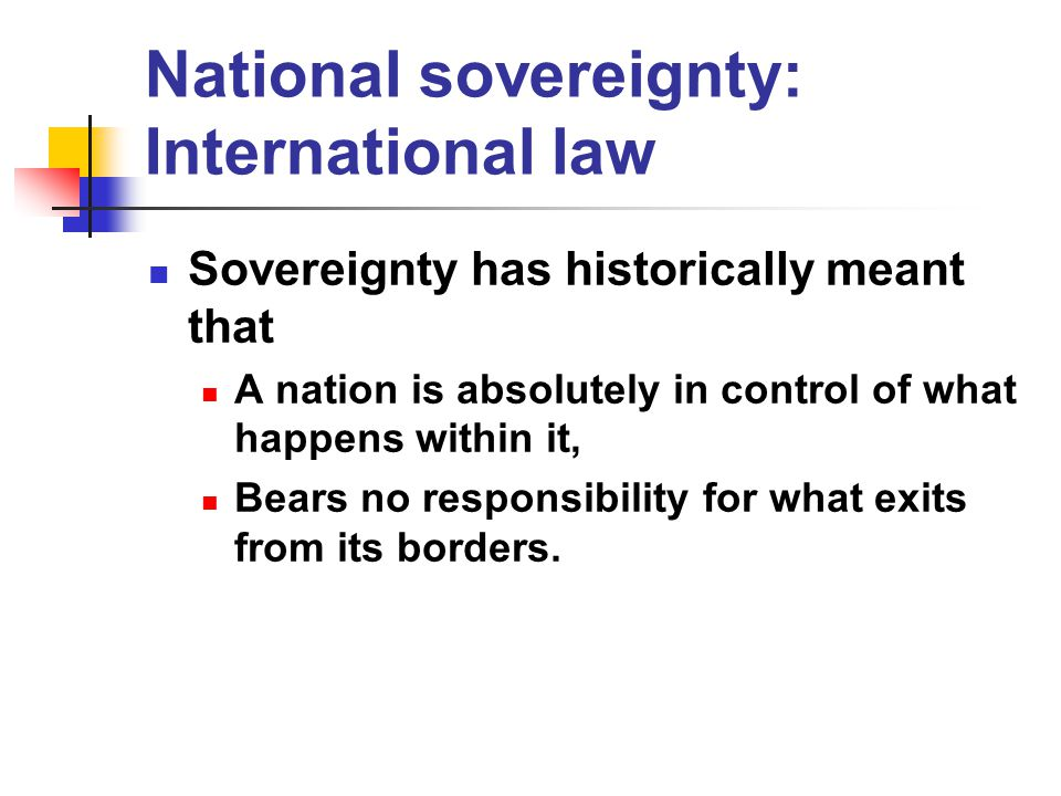 National sovereignty: International law Sovereignty has historically meant that A nation is absolutely in control of what happens within it, Bears no responsibility for what exits from its borders.