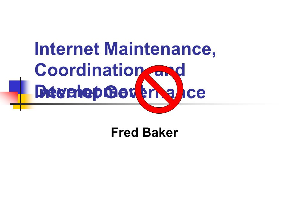 Internet Governance Fred Baker Internet Maintenance, Coordination, and Development