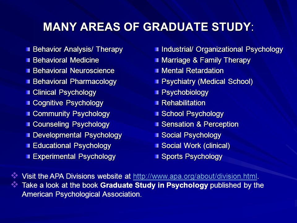 MANY AREAS OF GRADUATE STUDY: Behavior Analysis/ Therapy Behavioral Medicine Behavioral Neuroscience Behavioral Pharmacology Clinical Psychology Cognitive Psychology Community Psychology Counseling Psychology Developmental Psychology Educational Psychology Experimental Psychology Industrial/ Organizational Psychology Marriage & Family Therapy Mental Retardation Psychiatry (Medical School) Psychobiology Rehabilitation School Psychology Sensation & Perception Social Psychology Social Work (clinical) Sports Psychology  Visit the APA Divisions website at http://www.apa.org/about/division.html.http://www.apa.org/about/division.html  Take a look at the book Graduate Study in Psychology published by the American Psychological Association.