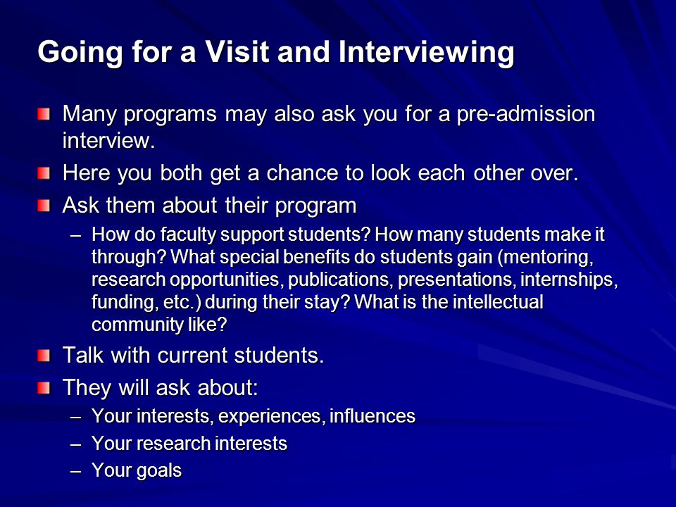 Going for a Visit and Interviewing Many programs may also ask you for a pre-admission interview.
