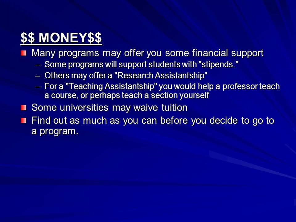$$ MONEY$$ Many programs may offer you some financial support –Some programs will support students with stipends. –Others may offer a Research Assistantship –For a Teaching Assistantship you would help a professor teach a course, or perhaps teach a section yourself Some universities may waive tuition Find out as much as you can before you decide to go to a program.
