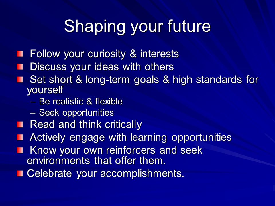 Shaping your future Follow your curiosity & interests Follow your curiosity & interests Discuss your ideas with others Discuss your ideas with others Set short & long-term goals & high standards for yourself Set short & long-term goals & high standards for yourself –Be realistic & flexible –Seek opportunities Read and think critically Read and think critically Actively engage with learning opportunities Actively engage with learning opportunities Know your own reinforcers and seek environments that offer them.