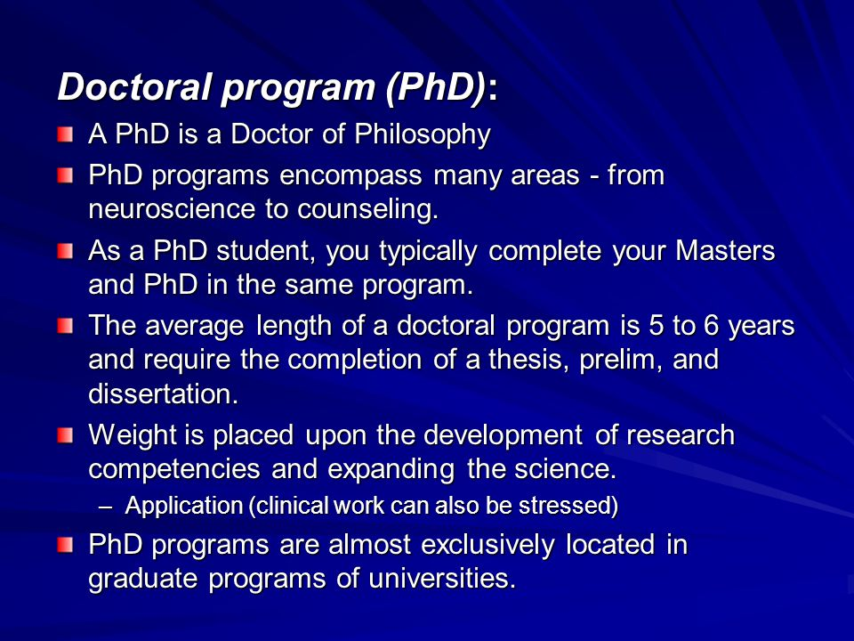 Doctoral program (PhD): A PhD is a Doctor of Philosophy PhD programs encompass many areas - from neuroscience to counseling.