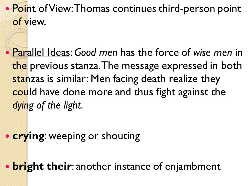 Point of View: Thomas continues third-person point of view. Parallel Ideas: Good men has the force of wise men in the previous stanza. The message exp
