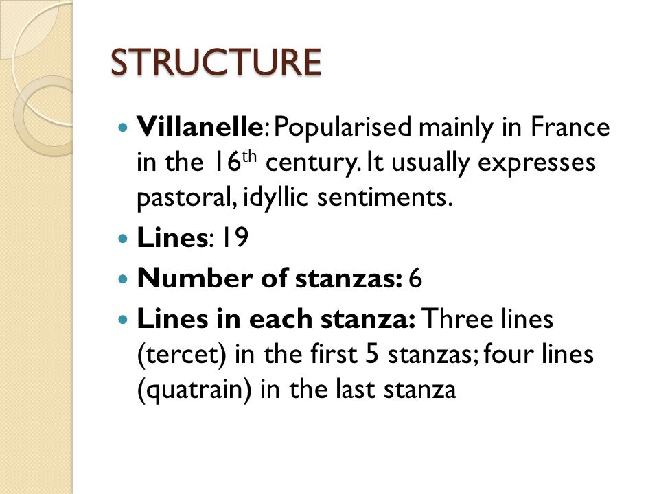 STRUCTURE Villanelle: Popularised mainly in France in the 16 th century. It usually expresses pastoral, idyllic sentiments. Lines: 19 Number of stanza