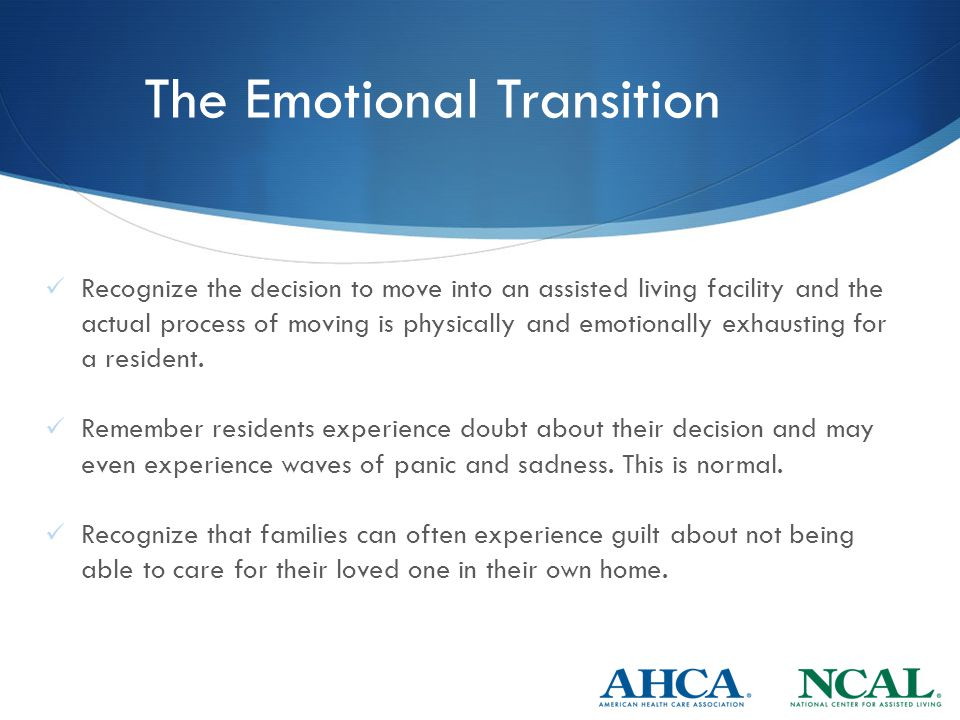 The Emotional Transition Recognize the decision to move into an assisted living facility and the actual process of moving is physically and emotionally exhausting for a resident.