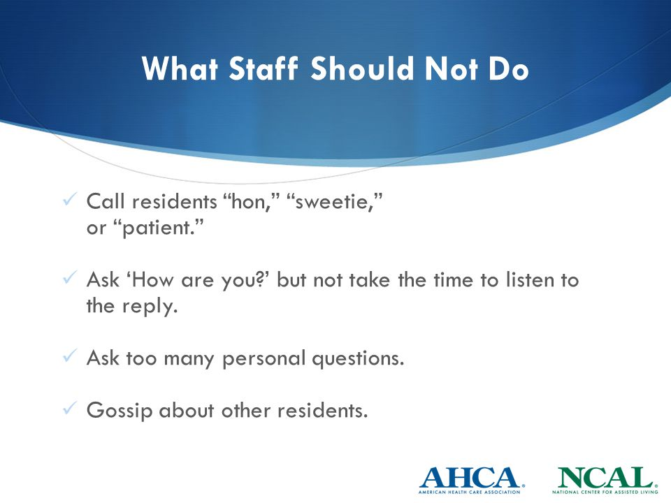 What Staff Should Not Do Call residents hon, sweetie, or patient. Ask 'How are you ' but not take the time to listen to the reply.
