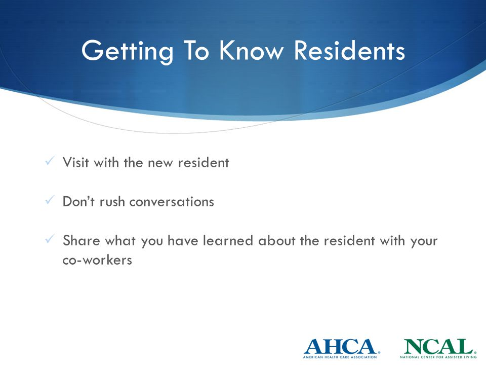 Getting To Know Residents Visit with the new resident Don't rush conversations Share what you have learned about the resident with your co-workers