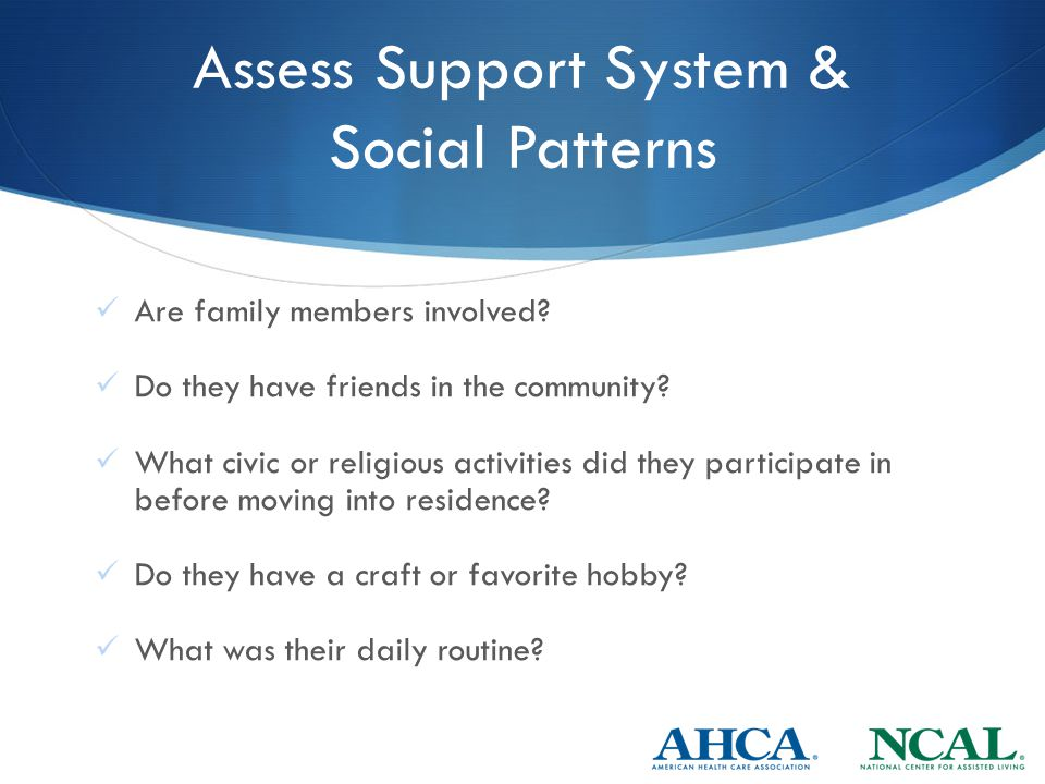 Assess Support System & Social Patterns Are family members involved.