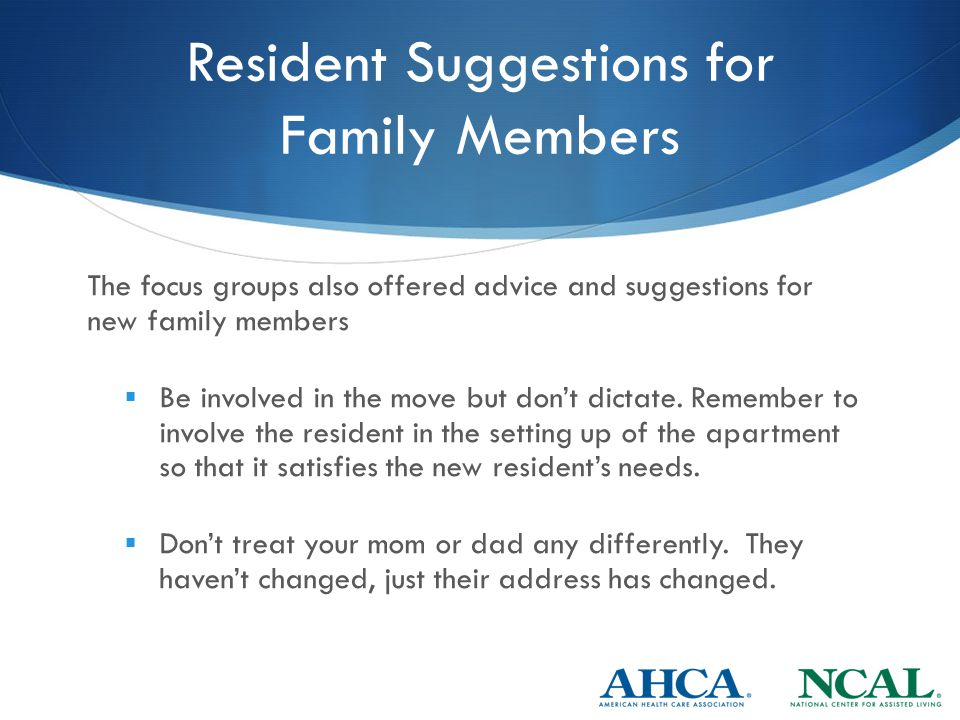 Resident Suggestions for Family Members The focus groups also offered advice and suggestions for new family members  Be involved in the move but don't dictate.