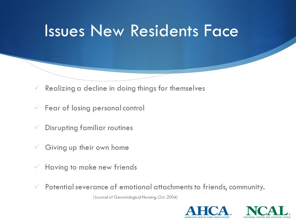 Issues New Residents Face Realizing a decline in doing things for themselves Fear of losing personal control Disrupting familiar routines Giving up their own home Having to make new friends Potential severance of emotional attachments to friends, community.