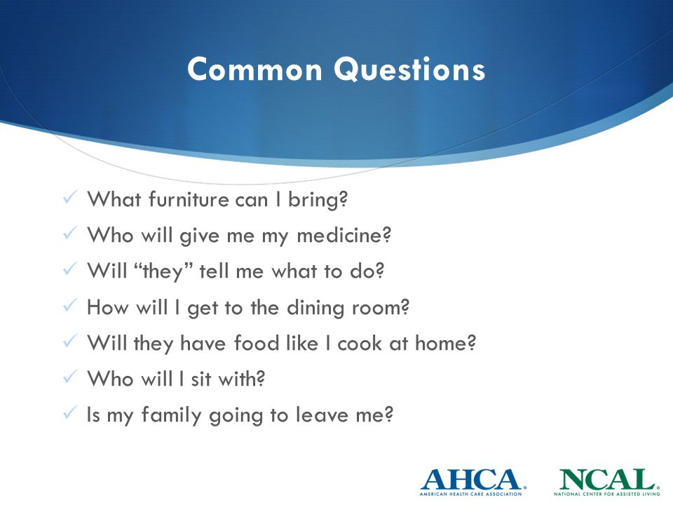 Common Questions What furniture can I bring. Who will give me my medicine.
