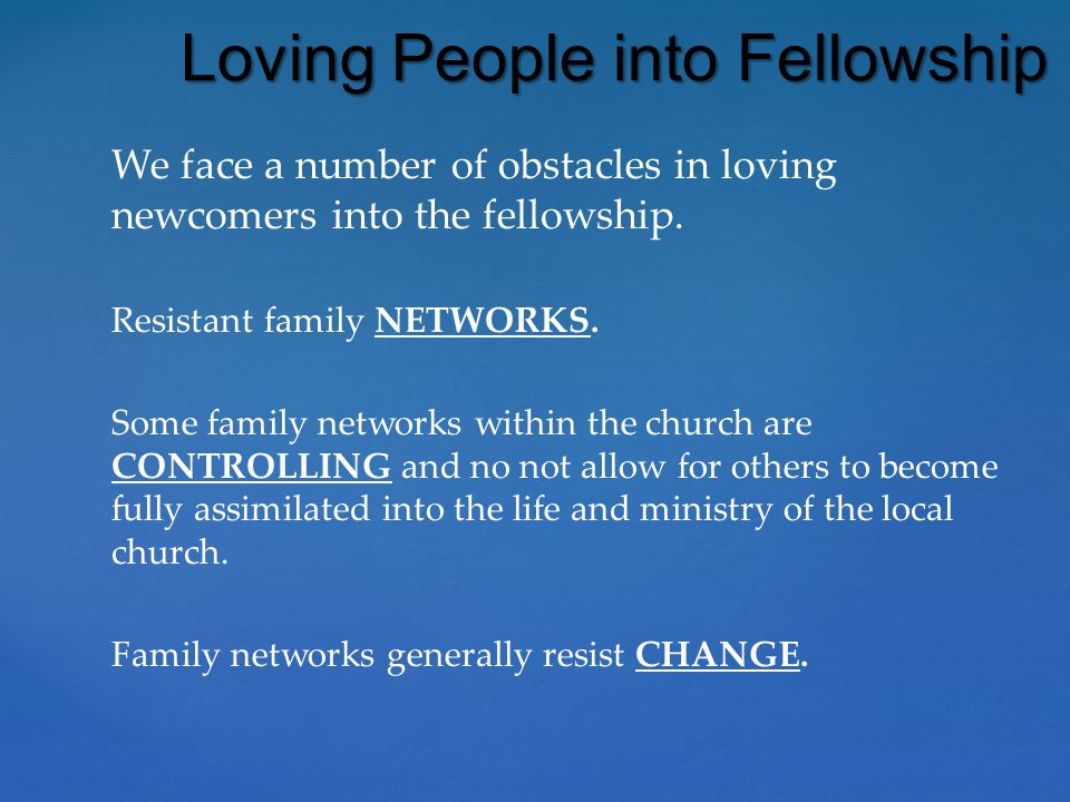 We face a number of obstacles in loving newcomers into the fellowship. Resistant family NETWORKS. Some family networks within the church are CONTROLLI