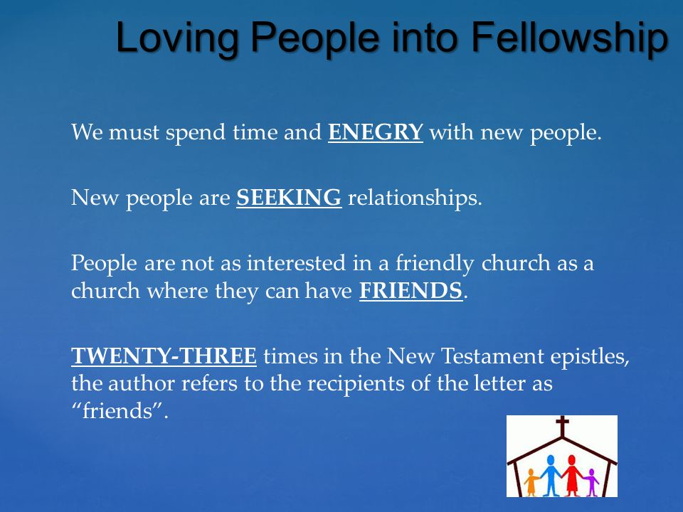 We must spend time and ENEGRY with new people. New people are SEEKING relationships. People are not as interested in a friendly church as a church whe