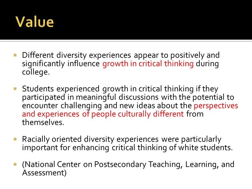  Different diversity experiences appear to positively and significantly influence growth in critical thinking during college.  Students experienced