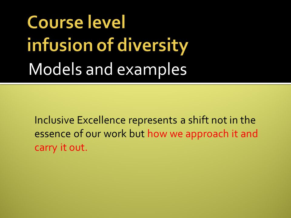 Models and examples Inclusive Excellence represents a shift not in the essence of our work but how we approach it and carry it out.