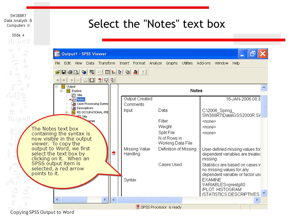 SW388R7 Data Analysis & Computers II Slide 5 Copy the selected text box to the clipboard Copying SPSS Output to Word To copy the selected text to the clipboard, select the Copy objects command from the Edit menu.