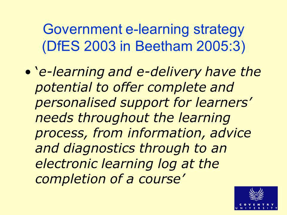 Government e-learning strategy (DfES 2003 in Beetham 2005:3) 'e-learning and e-delivery have the potential to offer complete and personalised support for learners' needs throughout the learning process, from information, advice and diagnostics through to an electronic learning log at the completion of a course'