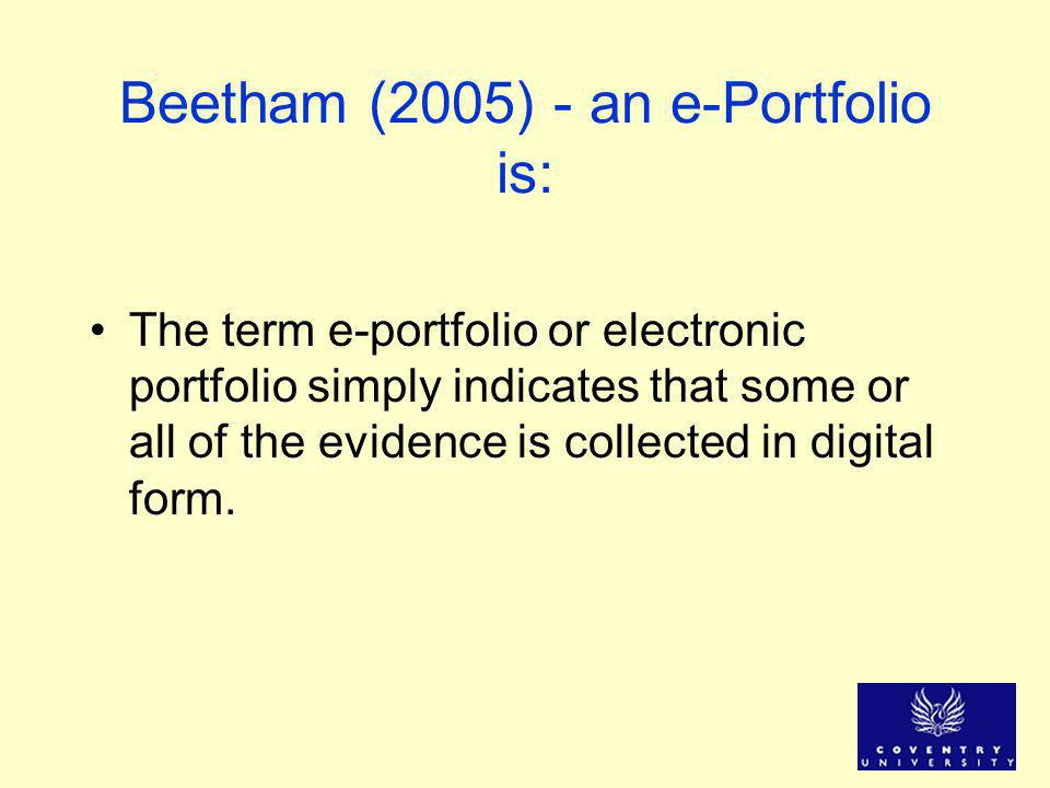 Beetham (2005) - an e-Portfolio is: The term e-portfolio or electronic portfolio simply indicates that some or all of the evidence is collected in digital form.