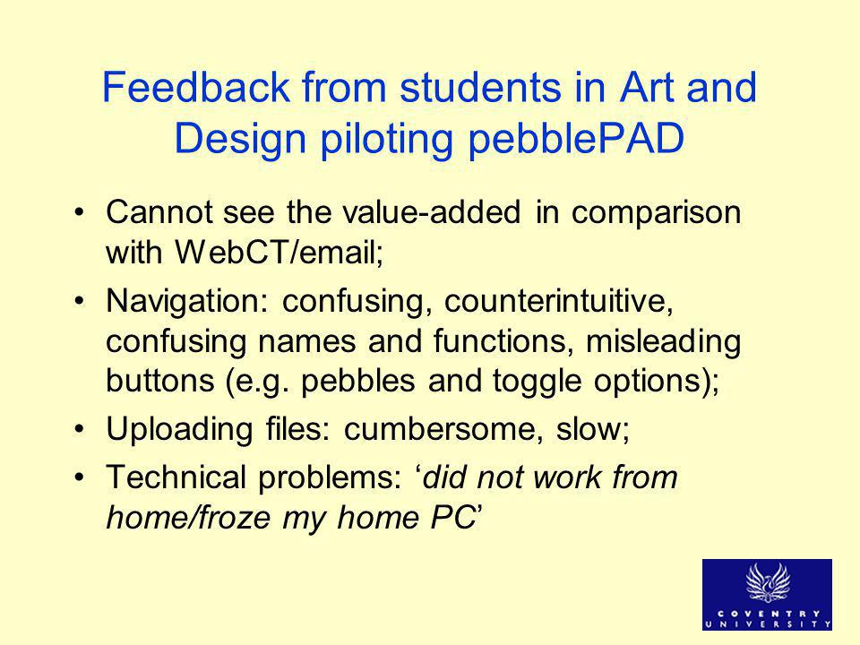 Feedback from students in Art and Design piloting pebblePAD Cannot see the value-added in comparison with WebCT/email; Navigation: confusing, counterintuitive, confusing names and functions, misleading buttons (e.g.