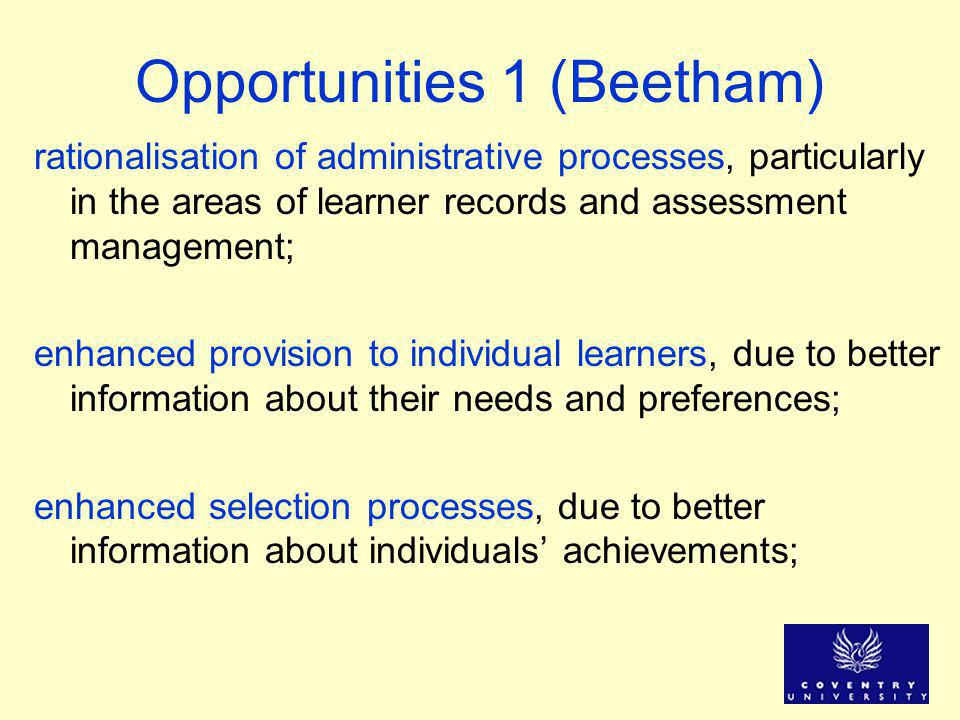Opportunities 1 (Beetham) rationalisation of administrative processes, particularly in the areas of learner records and assessment management; enhanced provision to individual learners, due to better information about their needs and preferences; enhanced selection processes, due to better information about individuals' achievements;