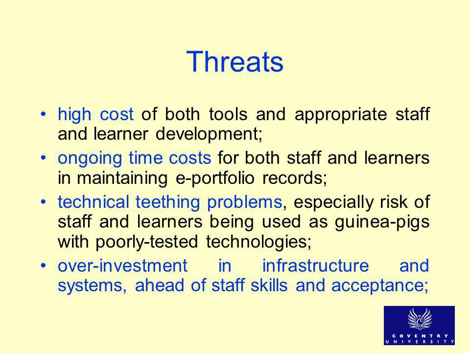 Threats high cost of both tools and appropriate staff and learner development; ongoing time costs for both staff and learners in maintaining e-portfol
