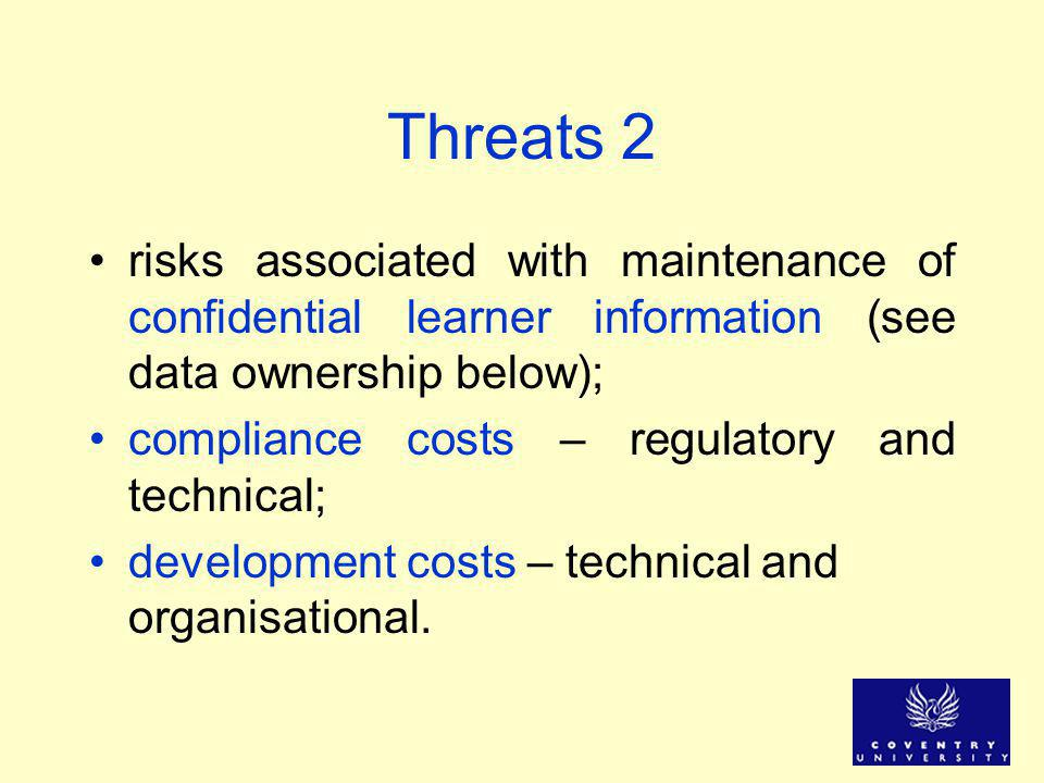 Threats 2 risks associated with maintenance of confidential learner information (see data ownership below); compliance costs – regulatory and technica