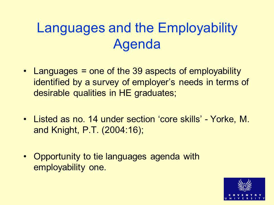 Languages and the Employability Agenda Languages = one of the 39 aspects of employability identified by a survey of employer's needs in terms of desirable qualities in HE graduates; Listed as no.