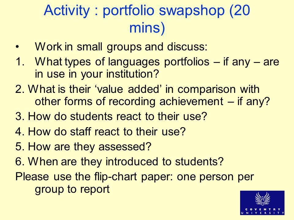 Activity : portfolio swapshop (20 mins) Work in small groups and discuss: 1.What types of languages portfolios – if any – are in use in your instituti