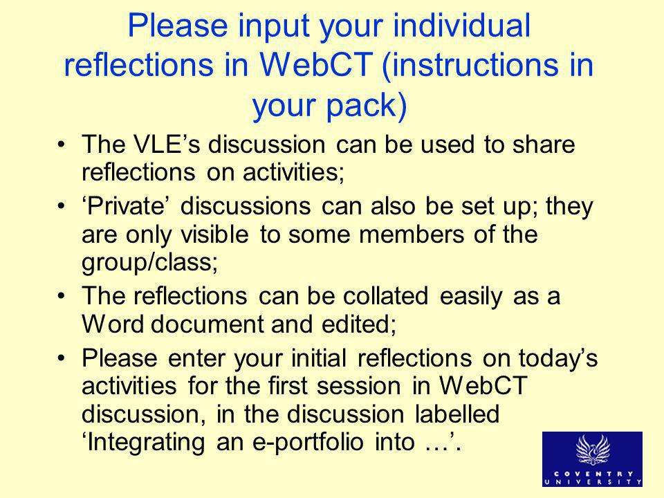 Please input your individual reflections in WebCT (instructions in your pack) The VLE's discussion can be used to share reflections on activities; 'Private' discussions can also be set up; they are only visible to some members of the group/class; The reflections can be collated easily as a Word document and edited; Please enter your initial reflections on today's activities for the first session in WebCT discussion, in the discussion labelled 'Integrating an e-portfolio into …'.
