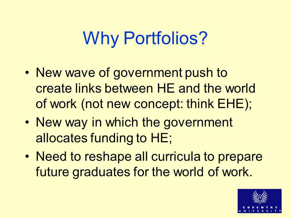 Why Portfolios? New wave of government push to create links between HE and the world of work (not new concept: think EHE); New way in which the govern