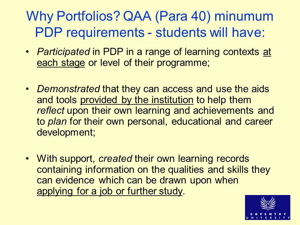 Why Portfolios? QAA (Para 40) minumum PDP requirements - students will have: Participated in PDP in a range of learning contexts at each stage or leve