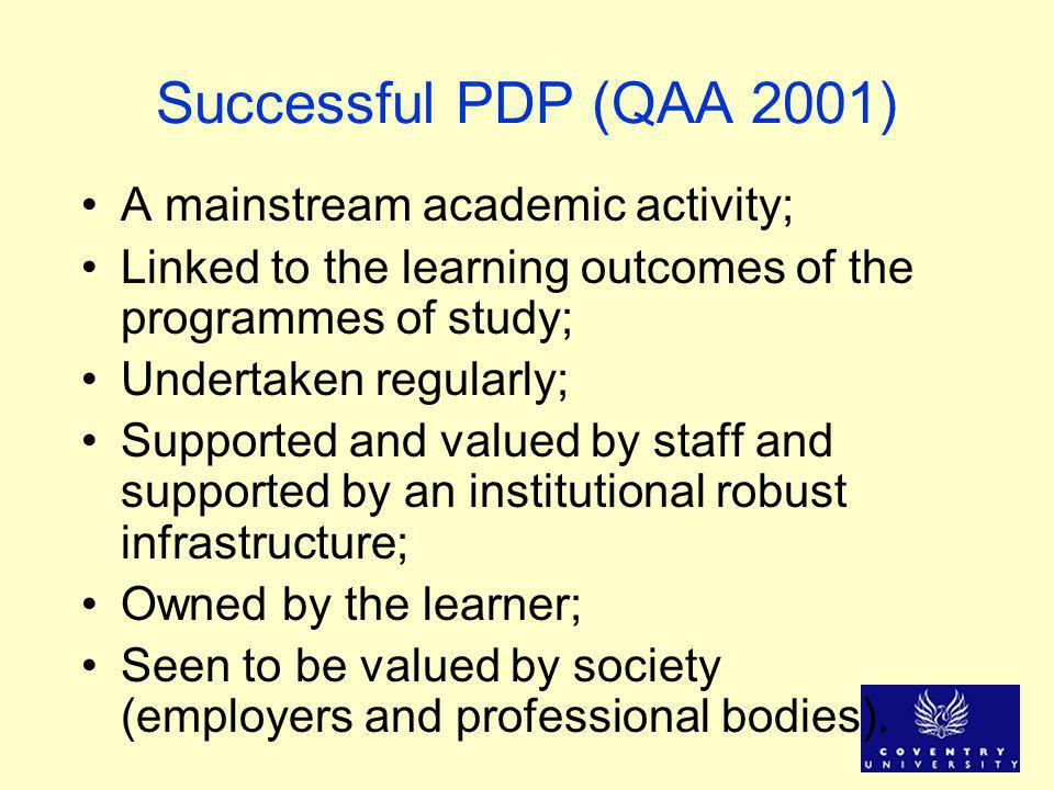 Successful PDP (QAA 2001) A mainstream academic activity; Linked to the learning outcomes of the programmes of study; Undertaken regularly; Supported and valued by staff and supported by an institutional robust infrastructure; Owned by the learner; Seen to be valued by society (employers and professional bodies).