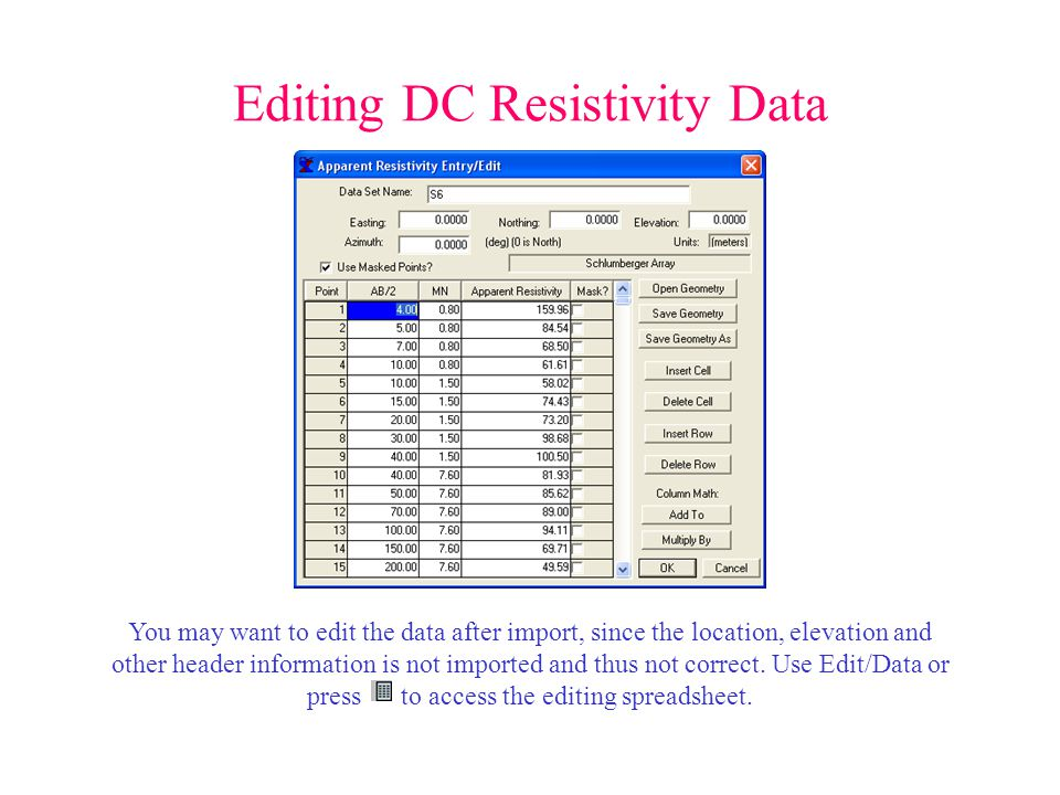 Editing DC Resistivity Data You may want to edit the data after import, since the location, elevation and other header information is not imported and thus not correct.