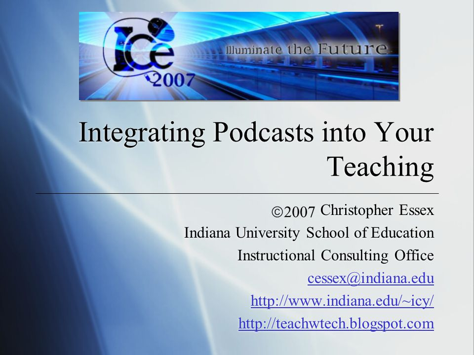 Integrating Podcasts into Your Teaching Christopher Essex Indiana University School of Education Instructional Consulting Office cessex@indiana.edu http://www.indiana.edu/~icy/ http://teachwtech.blogspot.com Christopher Essex Indiana University School of Education Instructional Consulting Office cessex@indiana.edu http://www.indiana.edu/~icy/ http://teachwtech.blogspot.com 