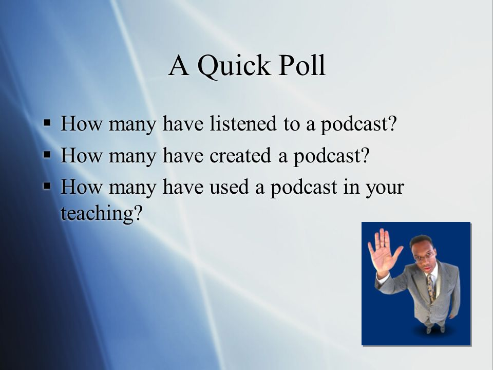 A Quick Poll  How many have listened to a podcast.