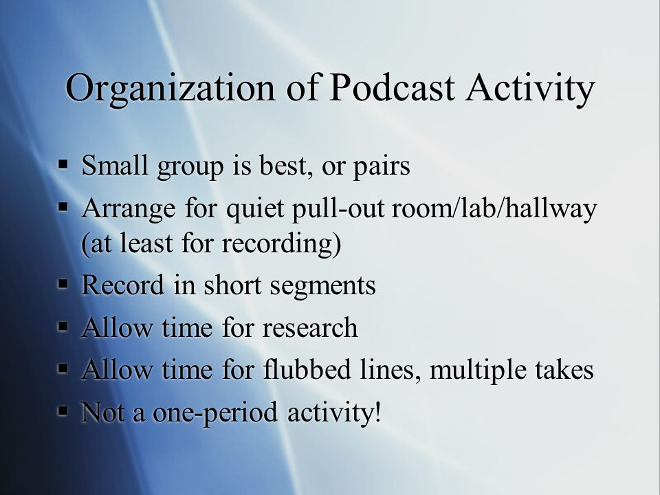 Organization of Podcast Activity  Small group is best, or pairs  Arrange for quiet pull-out room/lab/hallway (at least for recording)  Record in short segments  Allow time for research  Allow time for flubbed lines, multiple takes  Not a one-period activity.