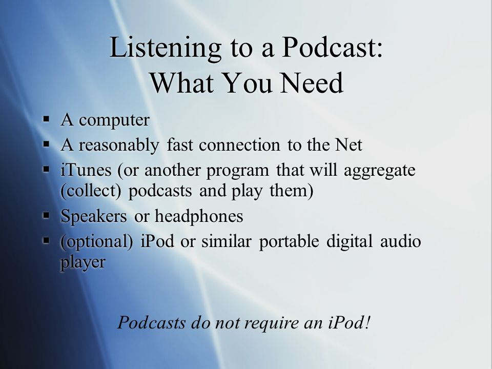 Listening to a Podcast: What You Need  A computer  A reasonably fast connection to the Net  iTunes (or another program that will aggregate (collect) podcasts and play them)  Speakers or headphones  (optional) iPod or similar portable digital audio player  A computer  A reasonably fast connection to the Net  iTunes (or another program that will aggregate (collect) podcasts and play them)  Speakers or headphones  (optional) iPod or similar portable digital audio player Podcasts do not require an iPod!