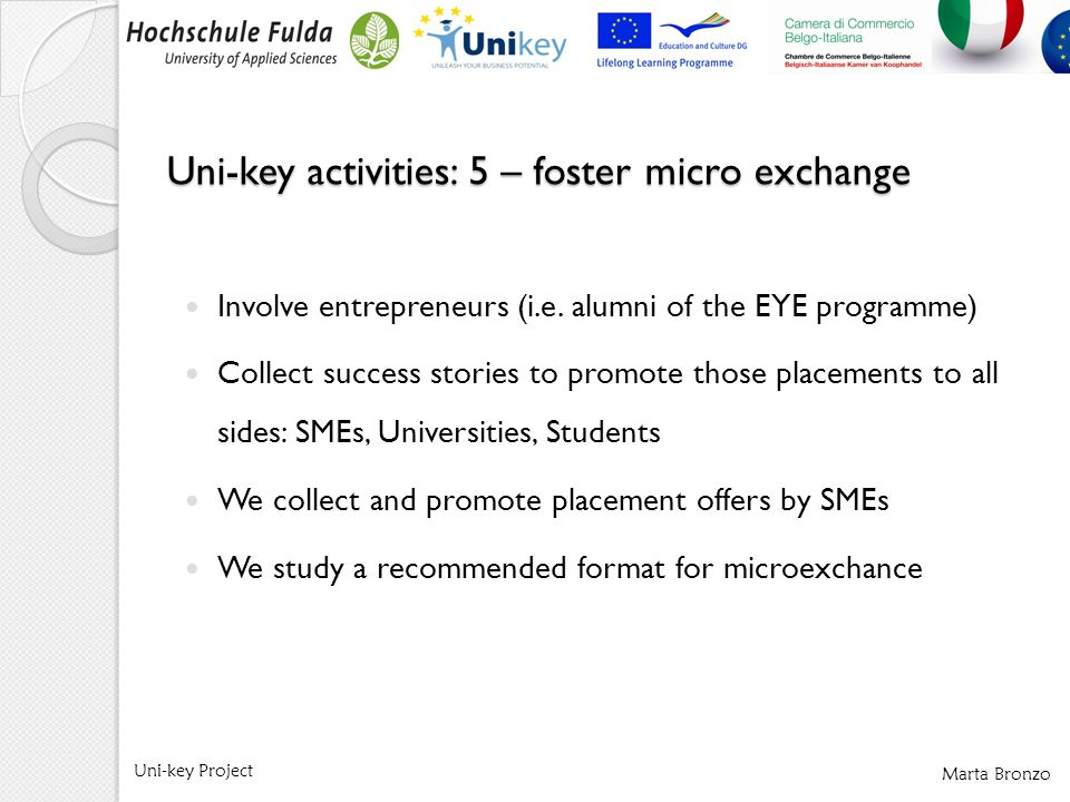 Marta Bronzo Uni-key Project Involve entrepreneurs (i.e. alumni of the EYE programme) Collect success stories to promote those placements to all sides