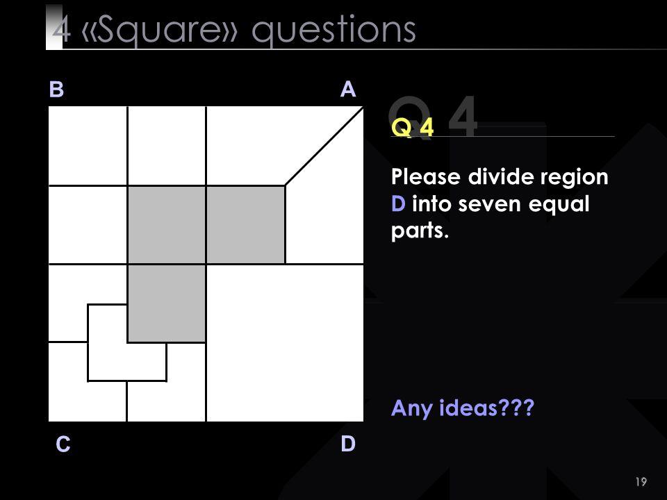 19 Q 4 B A D C Any ideas??? 4 «Square» questions Please divide region D into seven equal parts.