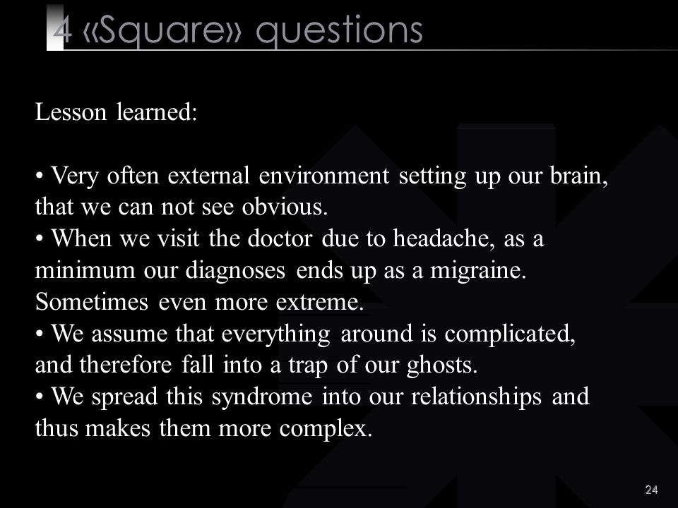 24 4 «Square» questions Lesson learned: Very often external environment setting up our brain, that we can not see obvious.
