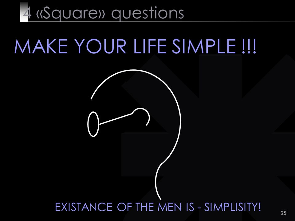 25 4 «Square» questions MAKE YOUR LIFE SIMPLE !!! EXISTANCE OF THE MEN IS - SIMPLISITY!