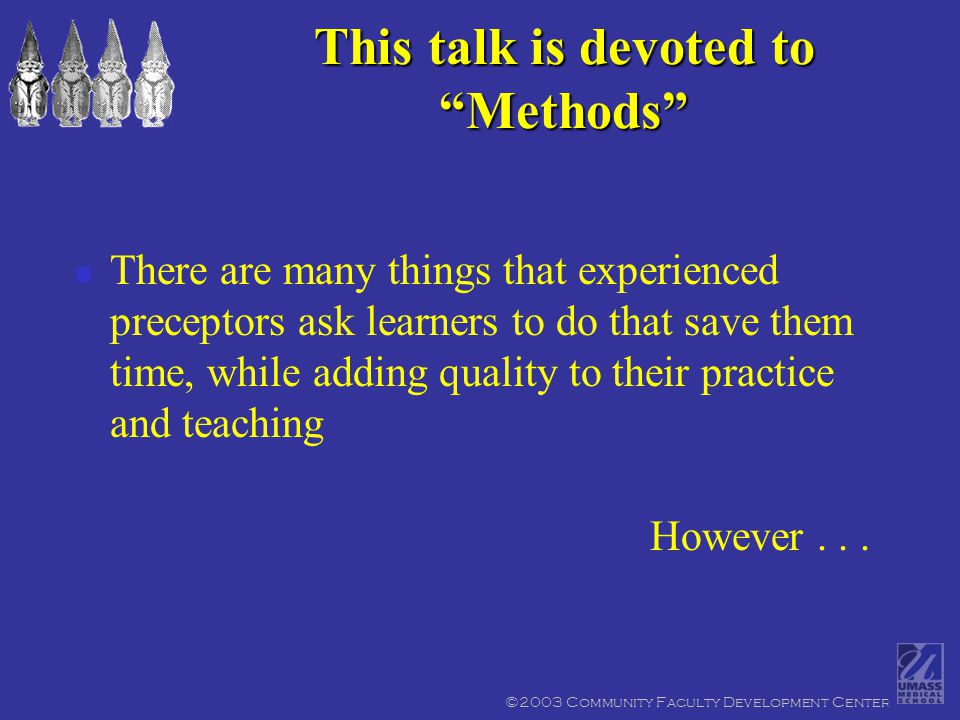 ©2003 Community Faculty Development Center Be clear about matching your objectives to the learner's needs One learner's teaching objective may be another learner's scut work If it doesn't match, label it as scut work Tell the learner that any time s/he helps to save you will be made up in dedicated teaching time Say thanks at the end of the day Methods should not drive objectives.