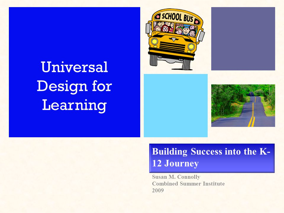 Building Success into the K- 12 Journey Susan M. Connolly Combined Summer Institute 2009 Universal Design for Learning
