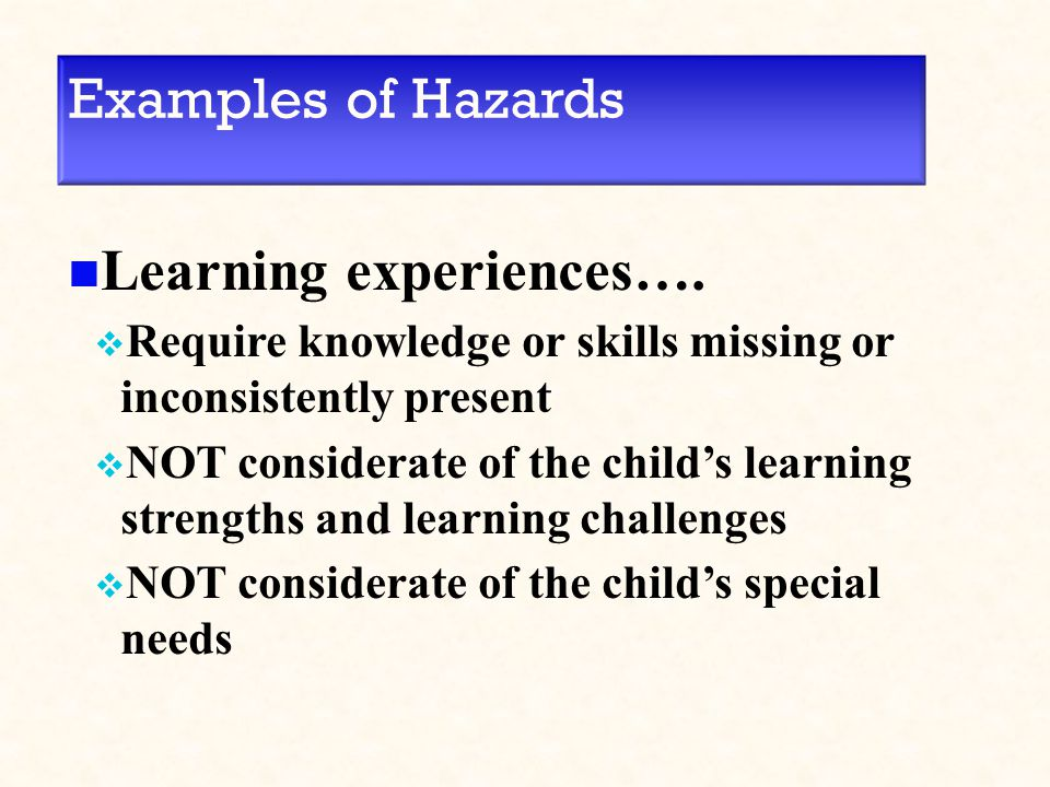 Examples of Hazards Learning experiences….  Require knowledge or skills missing or inconsistently present  NOT considerate of the child's learning s
