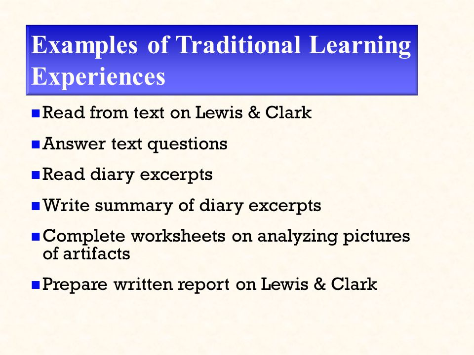 Examples of Traditional Learning Experiences Read from text on Lewis & Clark Answer text questions Read diary excerpts Write summary of diary excerpts