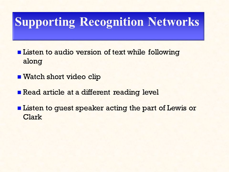 Supporting Recognition Networks Listen to audio version of text while following along Watch short video clip Read article at a different reading level Listen to guest speaker acting the part of Lewis or Clark