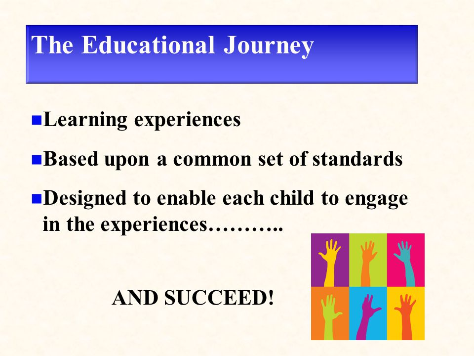 The Educational Journey Learning experiences Based upon a common set of standards Designed to enable each child to engage in the experiences……….. AND