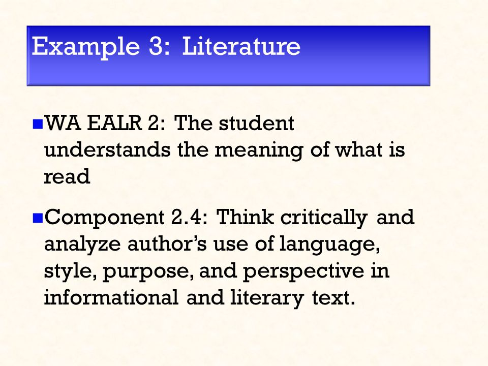 Example 3: Literature WA EALR 2: The student understands the meaning of what is read Component 2.4: Think critically and analyze author's use of language, style, purpose, and perspective in informational and literary text.