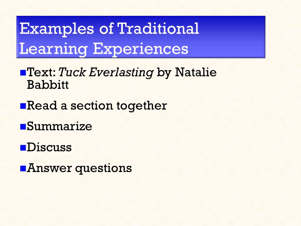 Examples of Traditional Learning Experiences Text: Tuck Everlasting by Natalie Babbitt Read a section together Summarize Discuss Answer questions